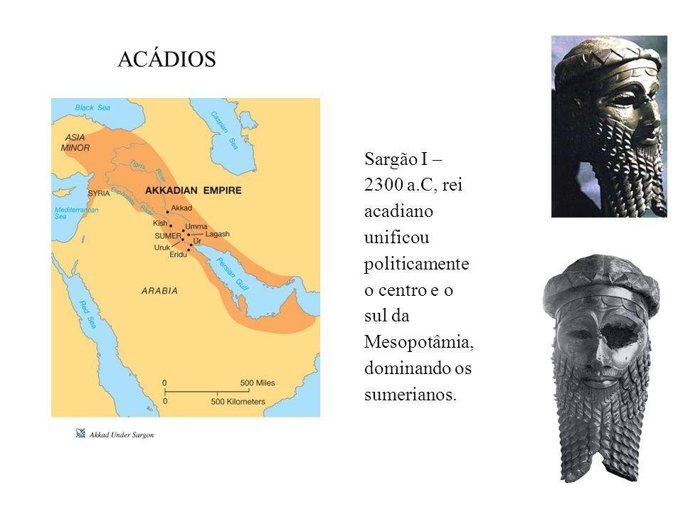 ACÁDIOS Sargão I – 2300 a.C, rei acadiano unificou politicamente o centro e o sul da Mesopotâmia, dominando os sumerianos.