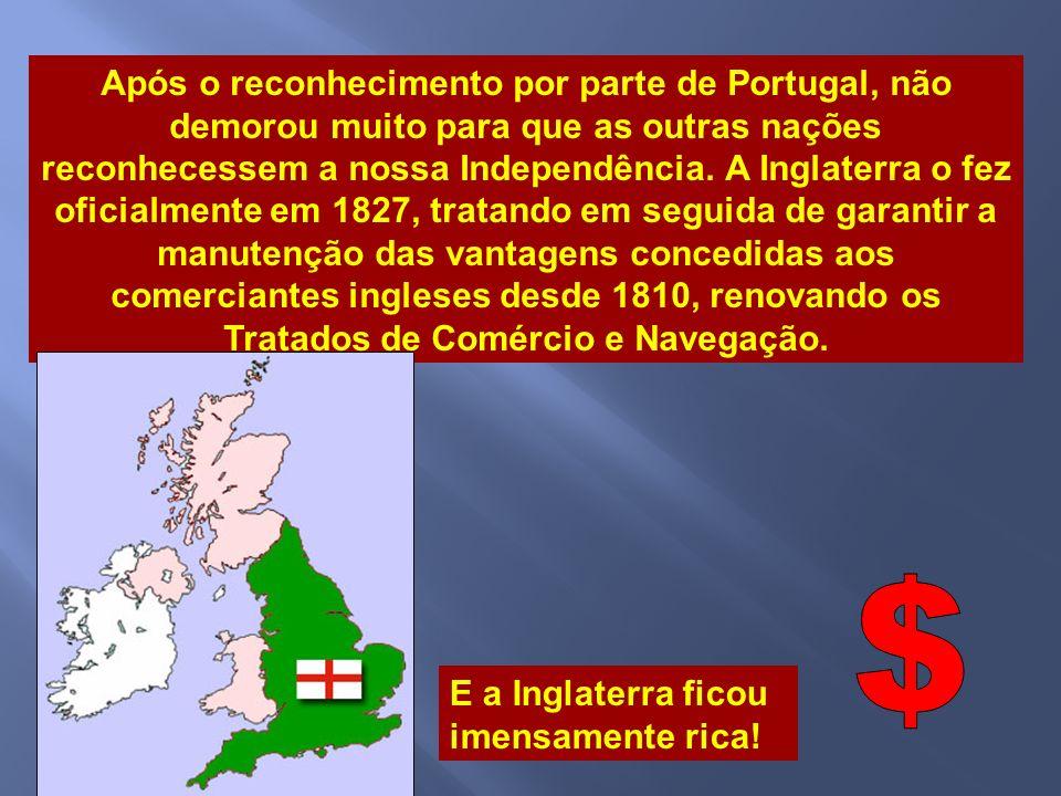 Após o reconhecimento por parte de Portugal, não demorou muito para que as outras nações reconhecessem a nossa Independência. A Inglaterra o fez oficialmente em 1827, tratando em seguida de garantir a manutenção das vantagens concedidas aos comerciantes ingleses desde 1810, renovando os Tratados de Comércio e Navegação.