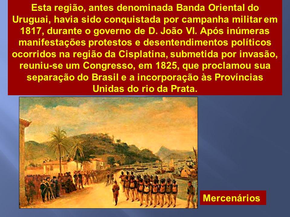 Esta região, antes denominada Banda Oriental do Uruguai, havia sido conquistada por campanha militar em 1817, durante o governo de D. João VI. Após inúmeras manifestações protestos e desentendimentos políticos ocorridos na região da Cisplatina, submetida por invasão, reuniu-se um Congresso, em 1825, que proclamou sua separação do Brasil e a incorporação às Províncias Unidas do rio da Prata.
