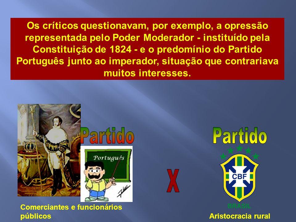 Os críticos questionavam, por exemplo, a opressão representada pelo Poder Moderador - instituído pela Constituição de 1824 - e o predomínio do Partido Português junto ao imperador, situação que contrariava muitos interesses.