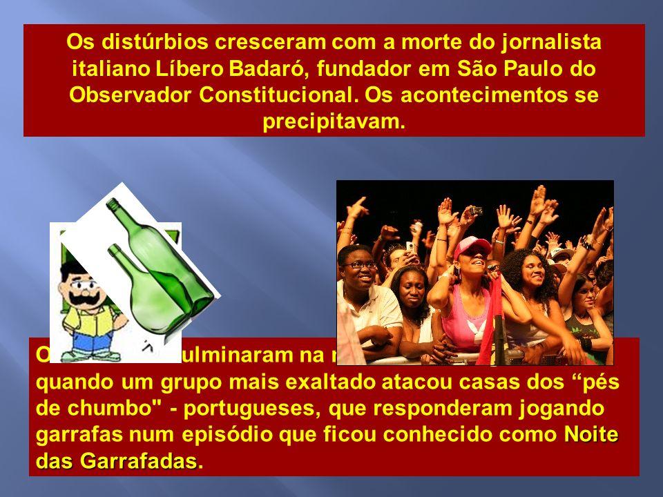 Os distúrbios cresceram com a morte do jornalista italiano Líbero Badaró, fundador em São Paulo do Observador Constitucional. Os acontecimentos se precipitavam.