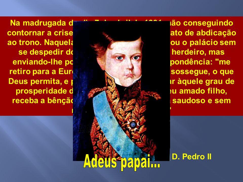 Na madrugada do dia 7 de abril de 1831, não conseguindo contornar a crise, D. Pedro I apresentou o ato de abdicação ao trono. Naquela mesma madrugada deixou o palácio sem se despedir do filho de cinco anos, seu herdeiro, mas enviando-lhe posteriormente uma correspondência: me retiro para a Europa (...) para que o Brasil sossegue, o que Deus permita, e possa para o futuro chegar àquele grau de prosperidade de que é capaz. Adeus, meu amado filho, receba a bênção de seu pai, que se retira saudoso e sem mais esperança de o ver.