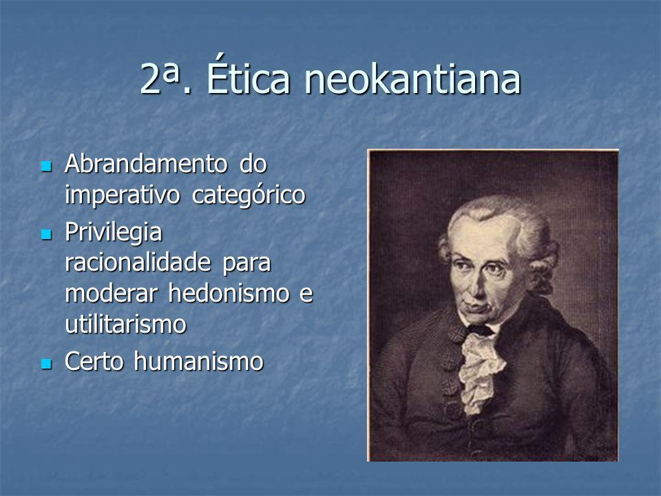 2ª. Ética neokantiana Abrandamento do imperativo categórico