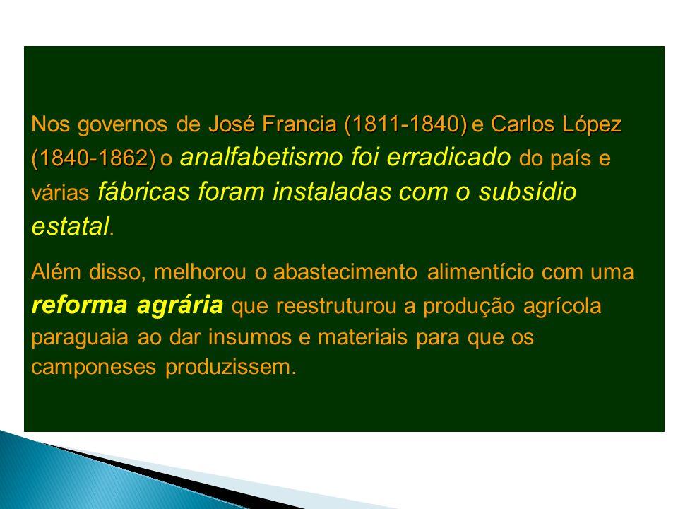Nos governos de José Francia (1811-1840) e Carlos López (1840-1862) o analfabetismo foi erradicado do país e várias fábricas foram instaladas com o subsídio estatal.