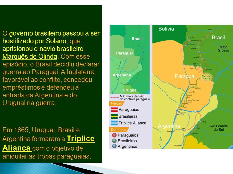 O governo brasileiro passou a ser hostilizado por Solano, que aprisionou o navio brasileiro Marquês de Olinda. Com esse episódio, o Brasil decidiu declarar guerra ao Paraguai. A Inglaterra, favorável ao conflito, concedeu empréstimos e defendeu a entrada da Argentina e do Uruguai na guerra.