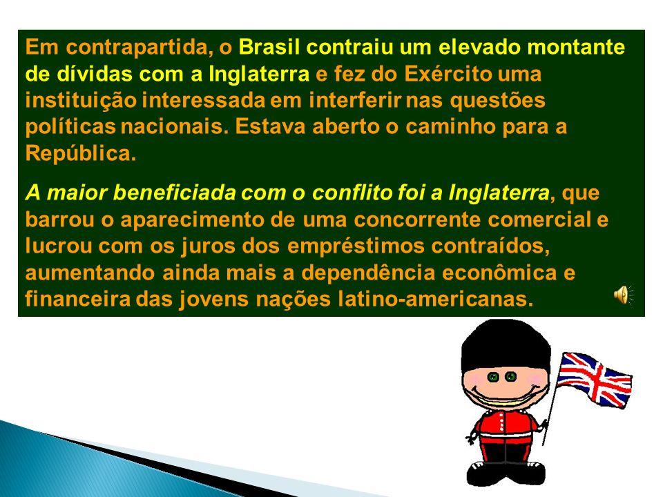 Em contrapartida, o Brasil contraiu um elevado montante de dívidas com a Inglaterra e fez do Exército uma instituição interessada em interferir nas questões políticas nacionais. Estava aberto o caminho para a República.