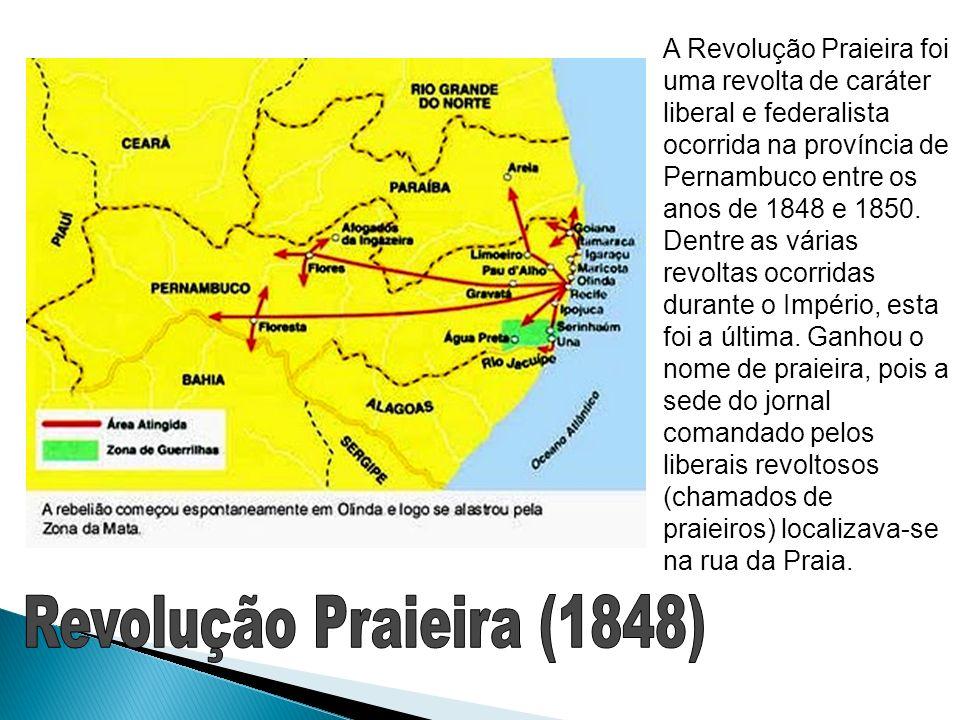 A Revolução Praieira foi uma revolta de caráter liberal e federalista ocorrida na província de Pernambuco entre os anos de 1848 e 1850. Dentre as várias revoltas ocorridas durante o Império, esta foi a última. Ganhou o nome de praieira, pois a sede do jornal comandado pelos liberais revoltosos (chamados de praieiros) localizava-se na rua da Praia.