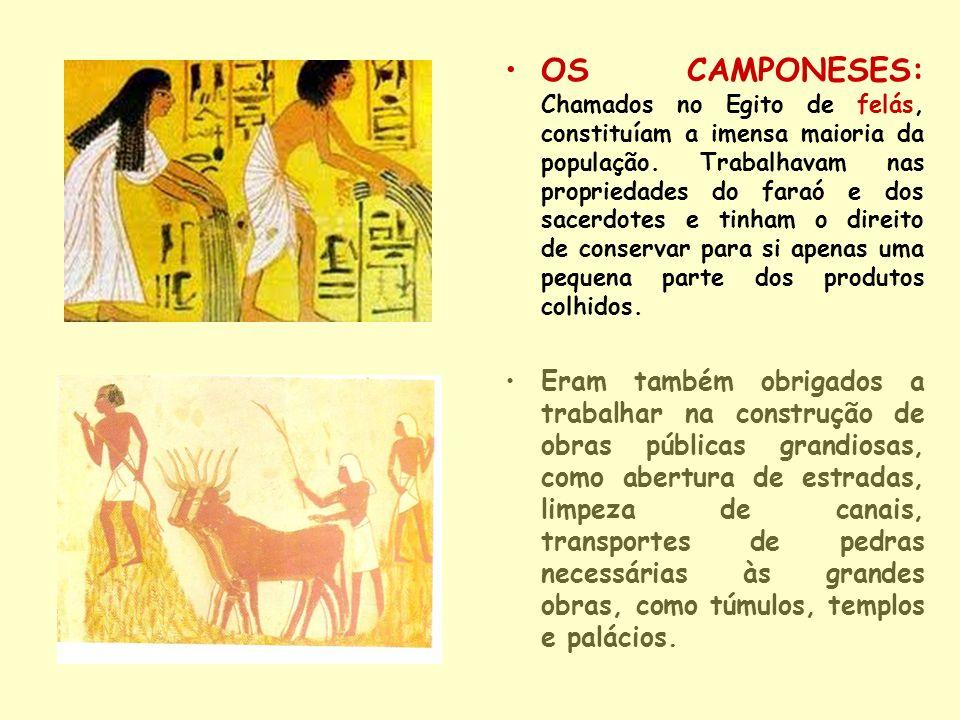 OS CAMPONESES: Chamados no Egito de felás, constituíam a imensa maioria da população. Trabalhavam nas propriedades do faraó e dos sacerdotes e tinham o direito de conservar para si apenas uma pequena parte dos produtos colhidos.