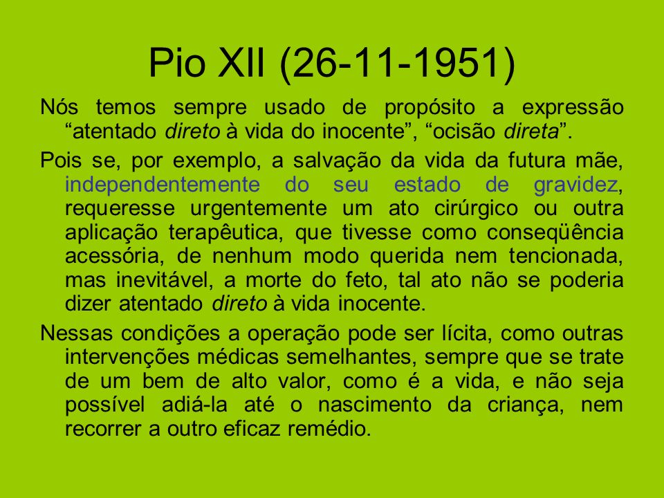Pio XII (26-11-1951) Nós temos sempre usado de propósito a expressão atentado direto à vida do inocente , ocisão direta .