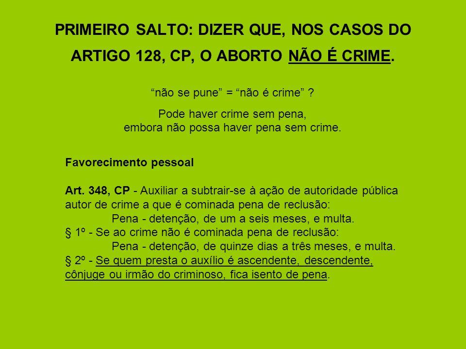 PRIMEIRO SALTO: DIZER QUE, NOS CASOS DO ARTIGO 128, CP, O ABORTO NÃO É CRIME.