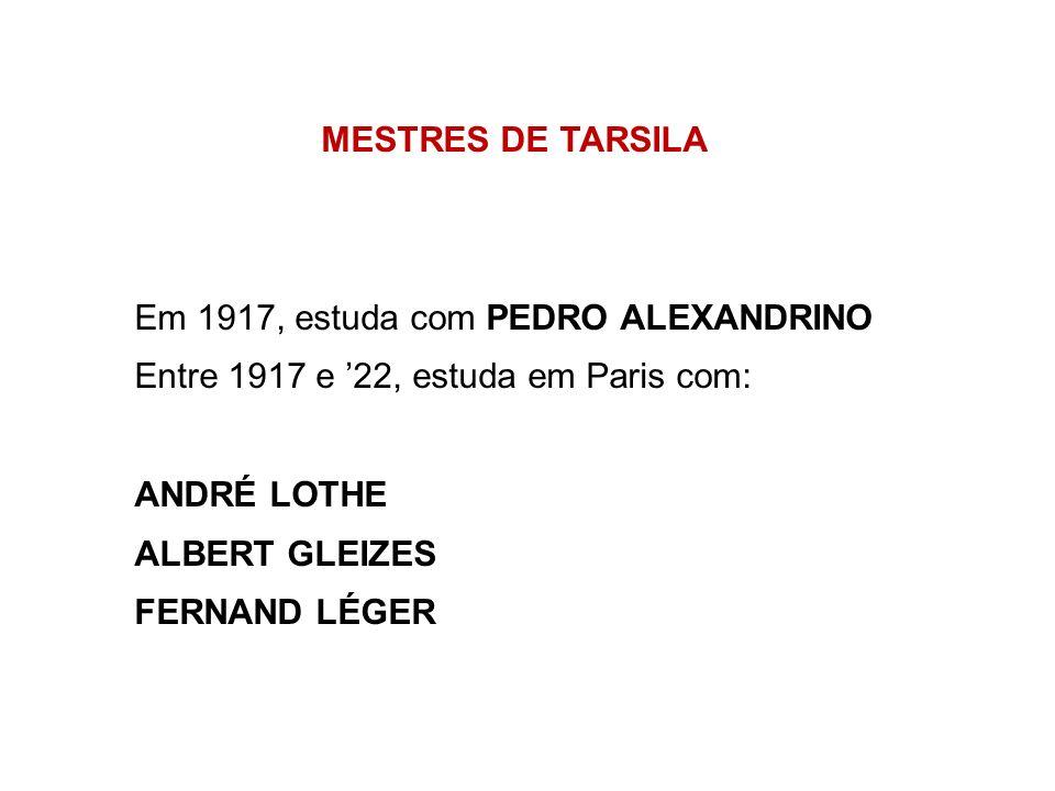 MESTRES DE TARSILA Em 1917, estuda com PEDRO ALEXANDRINO. Entre 1917 e '22, estuda em Paris com: ANDRÉ LOTHE.
