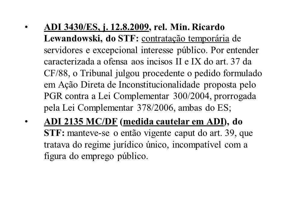 ADI 3430/ES, j. 12.8.2009, rel. Min. Ricardo Lewandowski, do STF: contratação temporária de servidores e excepcional interesse público. Por entender caracterizada a ofensa aos incisos II e IX do art. 37 da CF/88, o Tribunal julgou procedente o pedido formulado em Ação Direta de Inconstitucionalidade proposta pelo PGR contra a Lei Complementar 300/2004, prorrogada pela Lei Complementar 378/2006, ambas do ES;