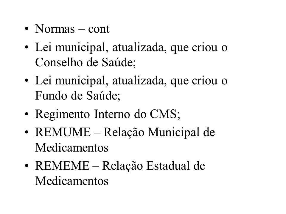 Normas – cont Lei municipal, atualizada, que criou o Conselho de Saúde; Lei municipal, atualizada, que criou o Fundo de Saúde;