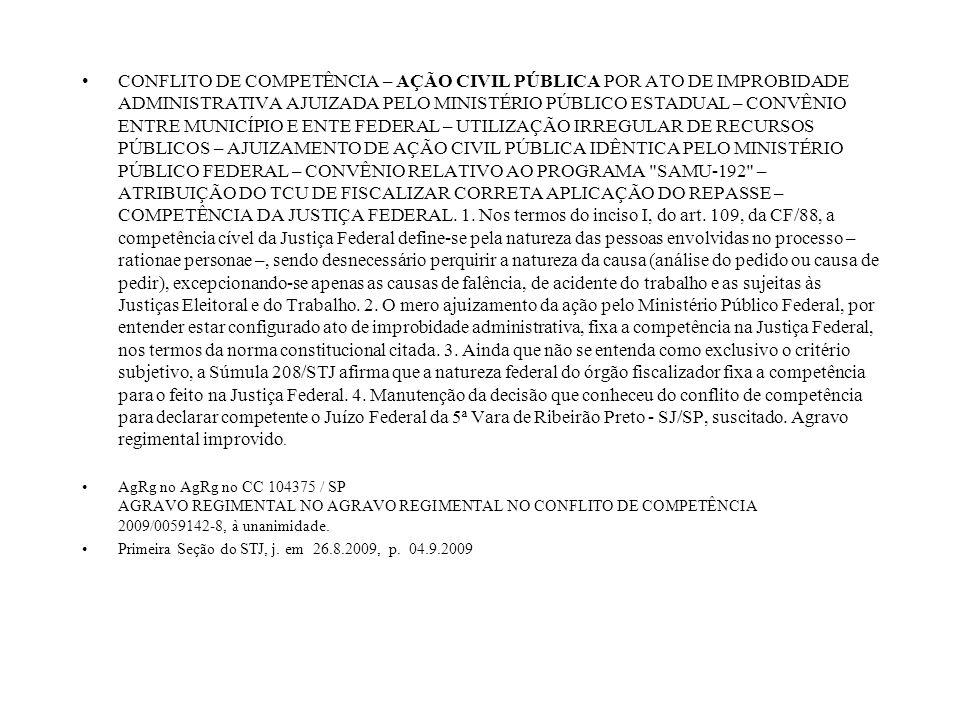 CONFLITO DE COMPETÊNCIA – AÇÃO CIVIL PÚBLICA POR ATO DE IMPROBIDADE ADMINISTRATIVA AJUIZADA PELO MINISTÉRIO PÚBLICO ESTADUAL – CONVÊNIO ENTRE MUNICÍPIO E ENTE FEDERAL – UTILIZAÇÃO IRREGULAR DE RECURSOS PÚBLICOS – AJUIZAMENTO DE AÇÃO CIVIL PÚBLICA IDÊNTICA PELO MINISTÉRIO PÚBLICO FEDERAL – CONVÊNIO RELATIVO AO PROGRAMA SAMU-192 – ATRIBUIÇÃO DO TCU DE FISCALIZAR CORRETA APLICAÇÃO DO REPASSE – COMPETÊNCIA DA JUSTIÇA FEDERAL. 1. Nos termos do inciso I, do art. 109, da CF/88, a competência cível da Justiça Federal define-se pela natureza das pessoas envolvidas no processo – rationae personae –, sendo desnecessário perquirir a natureza da causa (análise do pedido ou causa de pedir), excepcionando-se apenas as causas de falência, de acidente do trabalho e as sujeitas às Justiças Eleitoral e do Trabalho. 2. O mero ajuizamento da ação pelo Ministério Público Federal, por entender estar configurado ato de improbidade administrativa, fixa a competência na Justiça Federal, nos termos da norma constitucional citada. 3. Ainda que não se entenda como exclusivo o critério subjetivo, a Súmula 208/STJ afirma que a natureza federal do órgão fiscalizador fixa a competência para o feito na Justiça Federal. 4. Manutenção da decisão que conheceu do conflito de competência para declarar competente o Juízo Federal da 5ª Vara de Ribeirão Preto - SJ/SP, suscitado. Agravo regimental improvido.