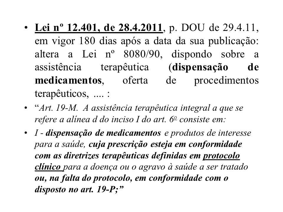 Lei nº 12.401, de 28.4.2011, p. DOU de 29.4.11, em vigor 180 dias após a data da sua publicação: altera a Lei nº 8080/90, dispondo sobre a assistência terapêutica (dispensação de medicamentos, oferta de procedimentos terapêuticos, .... :