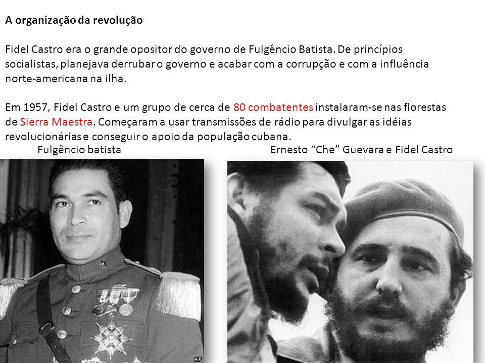 A organização da revolução Fidel Castro era o grande opositor do governo de Fulgêncio Batista. De princípios socialistas, planejava derrubar o governo e acabar com a corrupção e com a influência norte-americana na ilha. Em 1957, Fidel Castro e um grupo de cerca de 80 combatentes instalaram-se nas florestas de Sierra Maestra. Começaram a usar transmissões de rádio para divulgar as idéias revolucionárias e conseguir o apoio da população cubana.