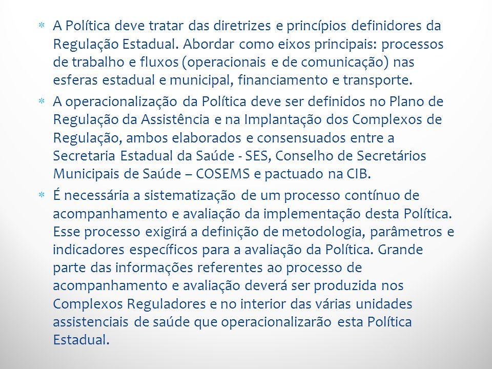 A Política deve tratar das diretrizes e princípios definidores da Regulação Estadual. Abordar como eixos principais: processos de trabalho e fluxos (operacionais e de comunicação) nas esferas estadual e municipal, financiamento e transporte.