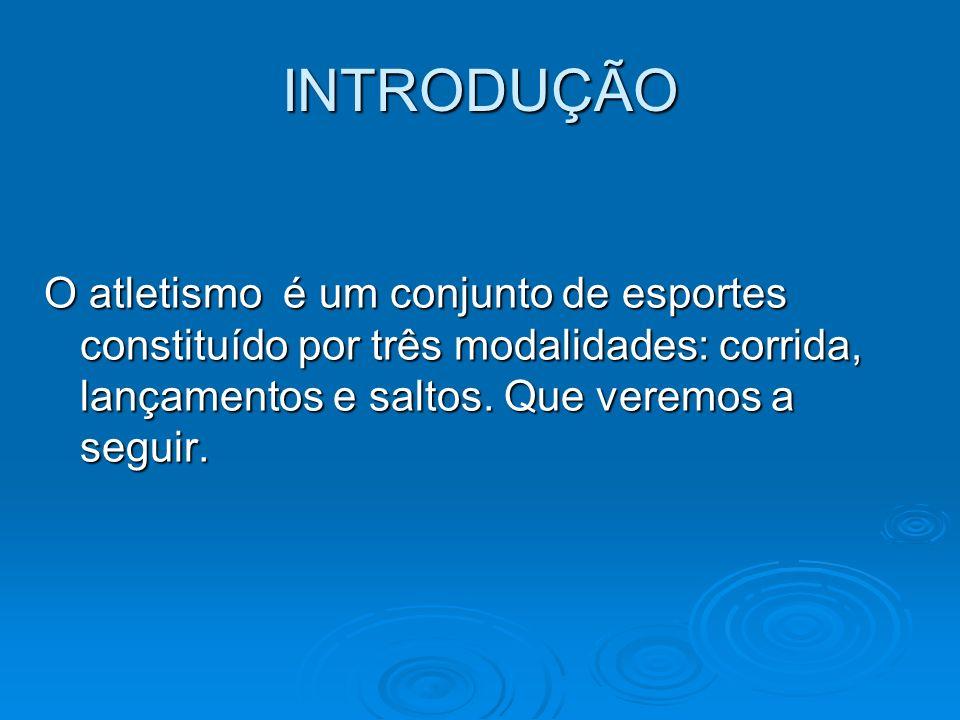 INTRODUÇÃO O atletismo é um conjunto de esportes constituído por três modalidades: corrida, lançamentos e saltos.