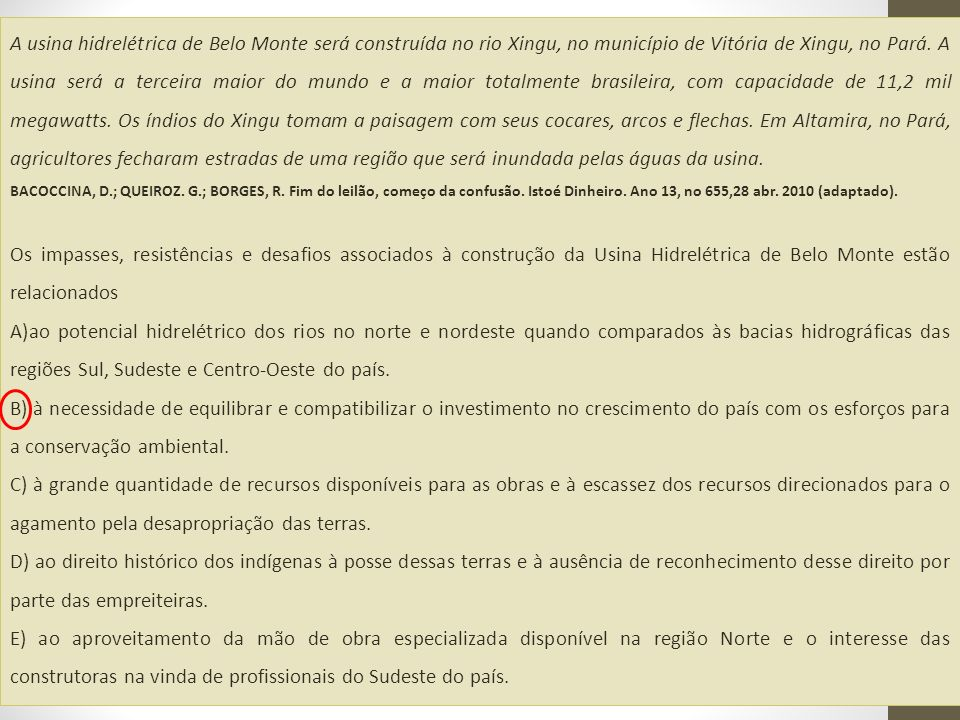 A usina hidrelétrica de Belo Monte será construída no rio Xingu, no município de Vitória de Xingu, no Pará. A usina será a terceira maior do mundo e a maior totalmente brasileira, com capacidade de 11,2 mil megawatts. Os índios do Xingu tomam a paisagem com seus cocares, arcos e flechas. Em Altamira, no Pará, agricultores fecharam estradas de uma região que será inundada pelas águas da usina.