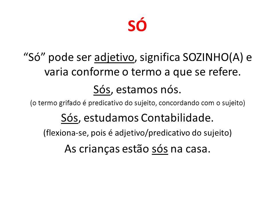 SÓ Só pode ser adjetivo, significa SOZINHO(A) e varia conforme o termo a que se refere. Sós, estamos nós.