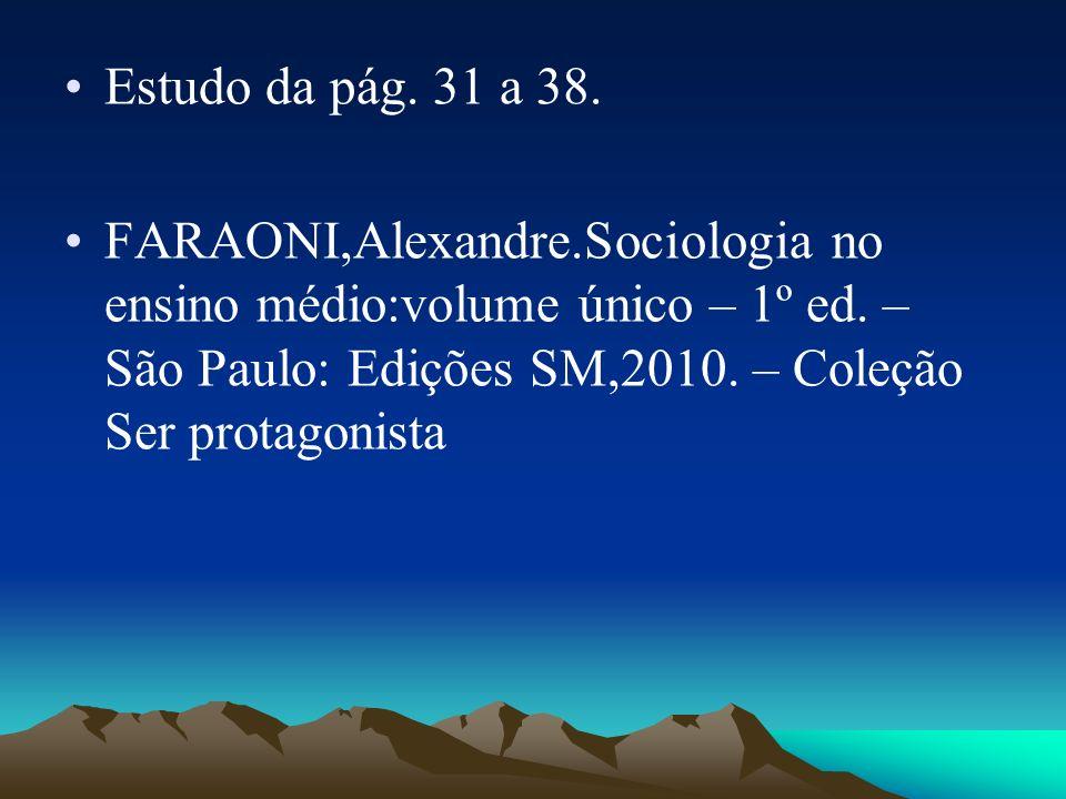 Estudo da pág. 31 a 38. FARAONI,Alexandre.Sociologia no ensino médio:volume único – 1º ed.