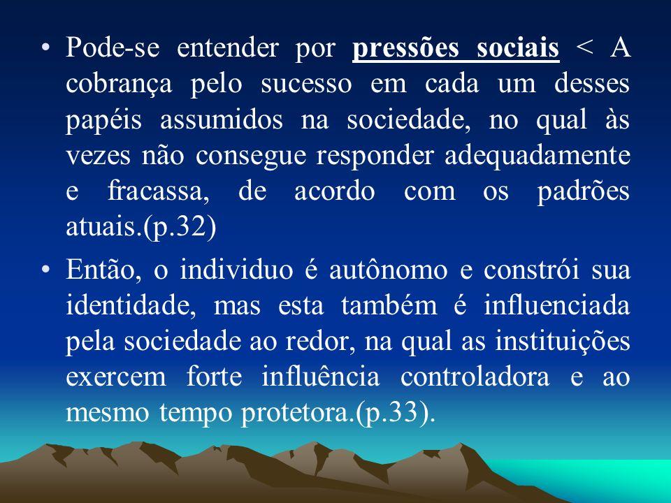 Pode-se entender por pressões sociais < A cobrança pelo sucesso em cada um desses papéis assumidos na sociedade, no qual às vezes não consegue responder adequadamente e fracassa, de acordo com os padrões atuais.(p.32)