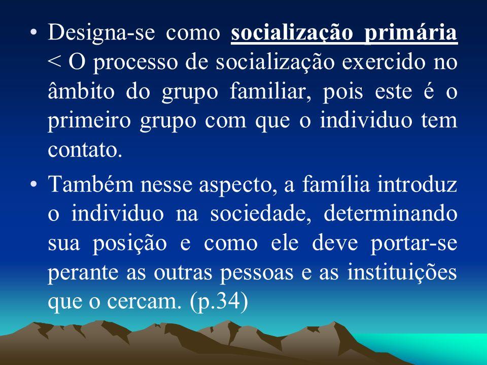 Designa-se como socialização primária < O processo de socialização exercido no âmbito do grupo familiar, pois este é o primeiro grupo com que o individuo tem contato.