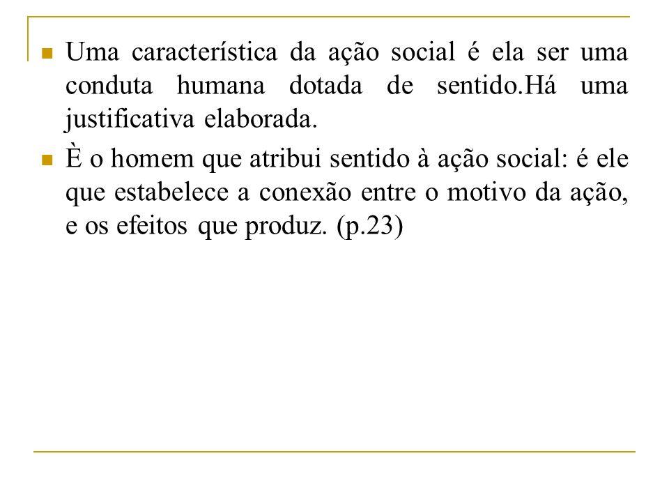 Uma característica da ação social é ela ser uma conduta humana dotada de sentido.Há uma justificativa elaborada.