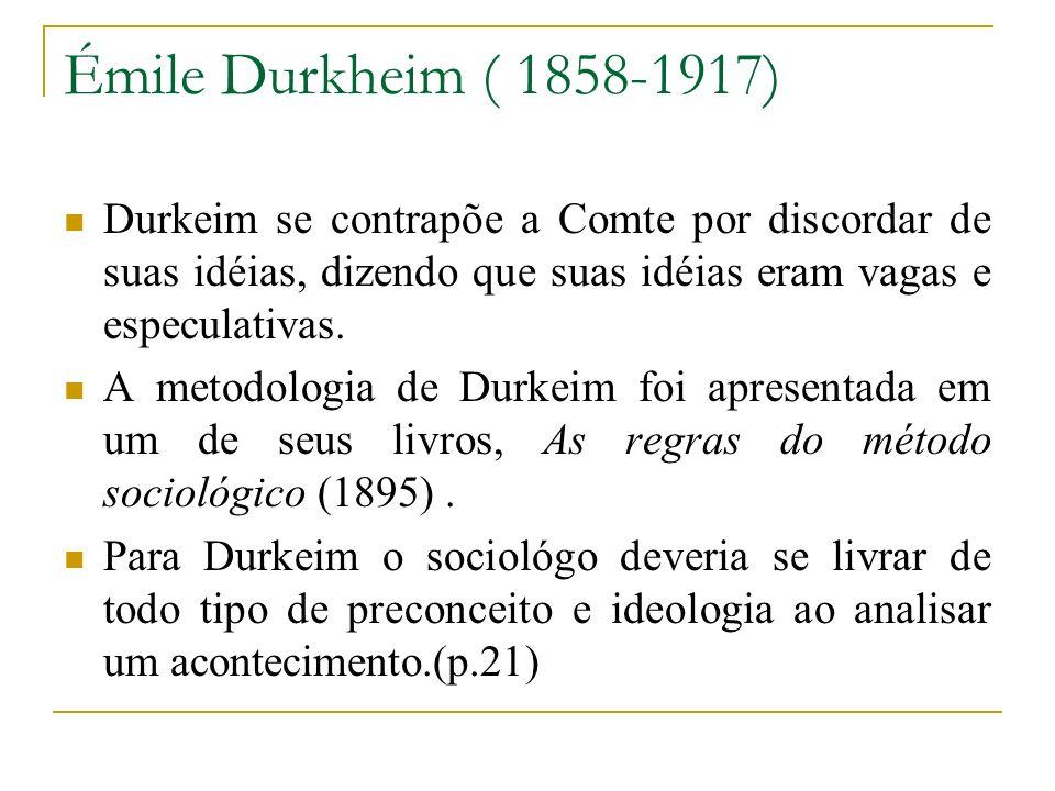 Émile Durkheim ( 1858-1917) Durkeim se contrapõe a Comte por discordar de suas idéias, dizendo que suas idéias eram vagas e especulativas.