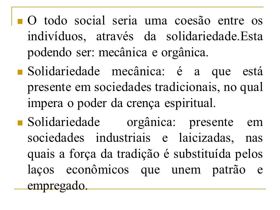 O todo social seria uma coesão entre os indivíduos, através da solidariedade.Esta podendo ser: mecânica e orgânica.