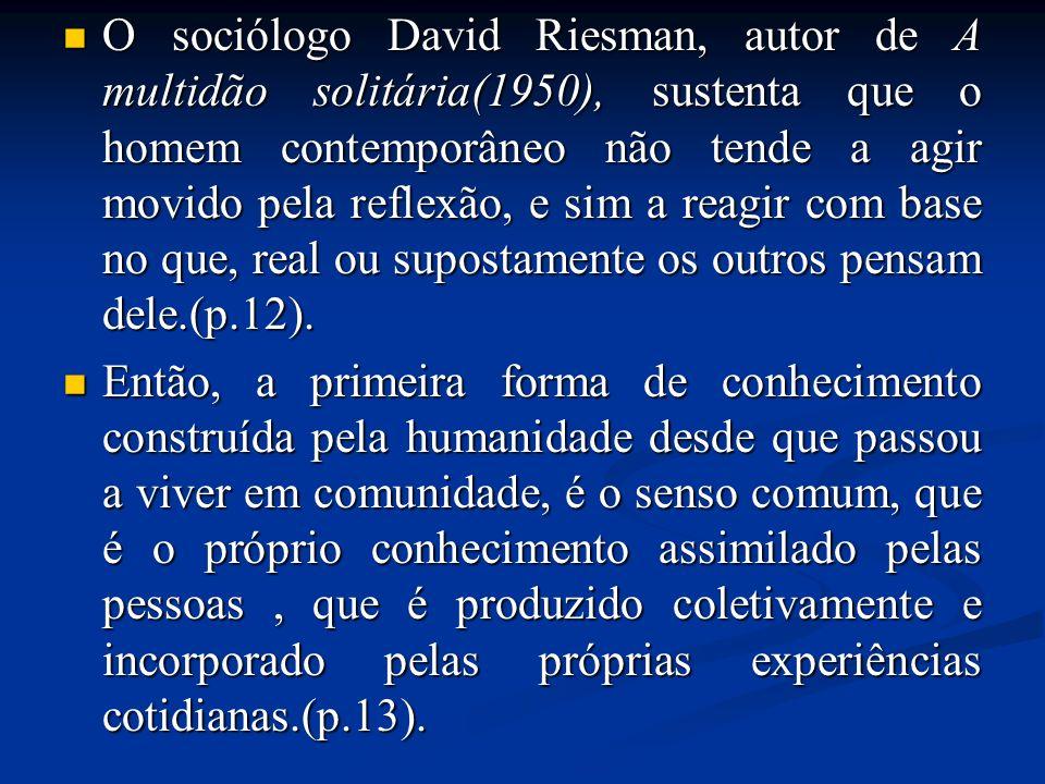 O sociólogo David Riesman, autor de A multidão solitária(1950), sustenta que o homem contemporâneo não tende a agir movido pela reflexão, e sim a reagir com base no que, real ou supostamente os outros pensam dele.(p.12).