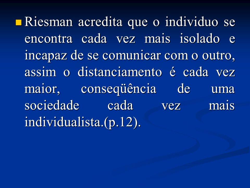 Riesman acredita que o individuo se encontra cada vez mais isolado e incapaz de se comunicar com o outro, assim o distanciamento é cada vez maior, conseqüência de uma sociedade cada vez mais individualista.(p.12).