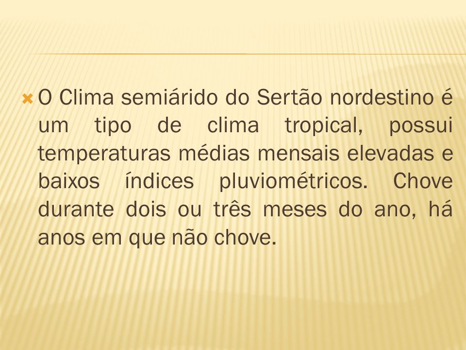 O Clima semiárido do Sertão nordestino é um tipo de clima tropical, possui temperaturas médias mensais elevadas e baixos índices pluviométricos.