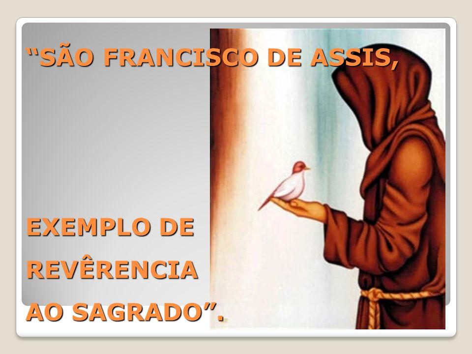 SÃO FRANCISCO DE ASSIS, EXEMPLO DE REVÊRENCIA AO SAGRADO .