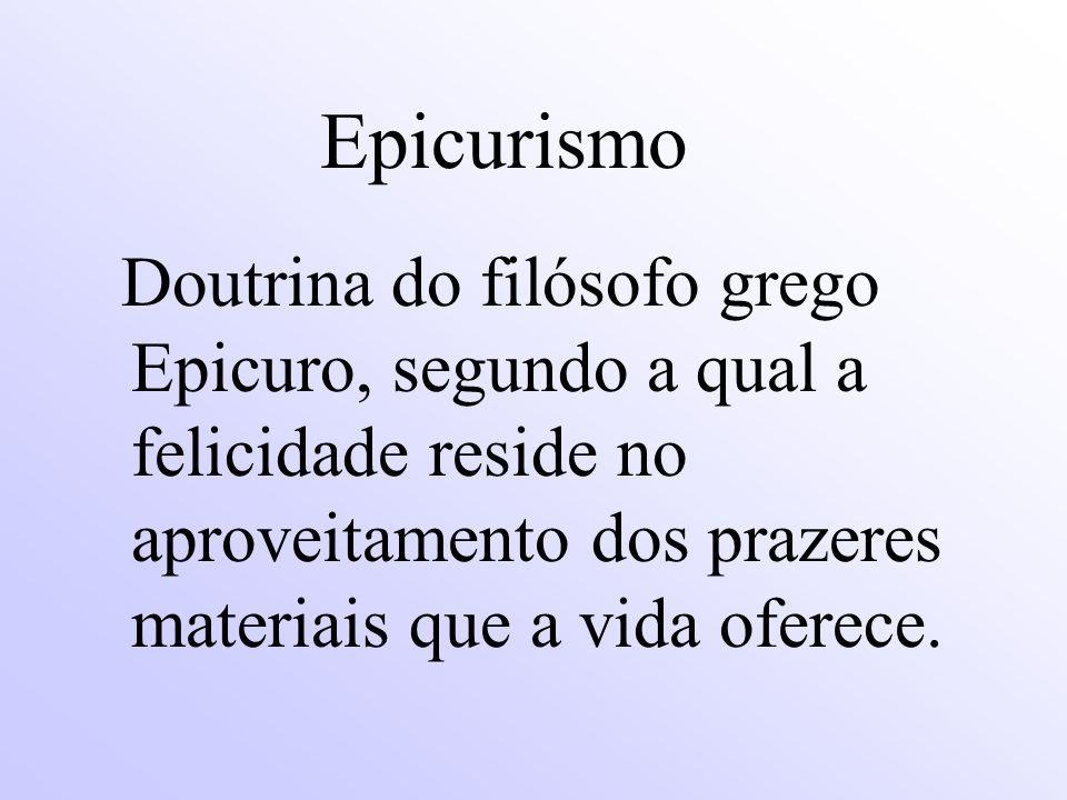 Epicurismo Doutrina do filósofo grego Epicuro, segundo a qual a felicidade reside no aproveitamento dos prazeres materiais que a vida oferece.