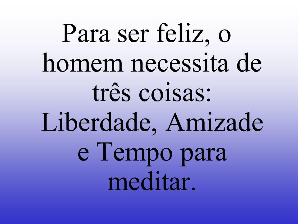 Para ser feliz, o homem necessita de três coisas: Liberdade, Amizade e Tempo para meditar.