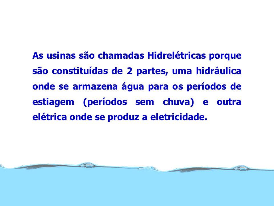 As usinas são chamadas Hidrelétricas porque são constituídas de 2 partes, uma hidráulica onde se armazena água para os períodos de estiagem (períodos sem chuva) e outra elétrica onde se produz a eletricidade.