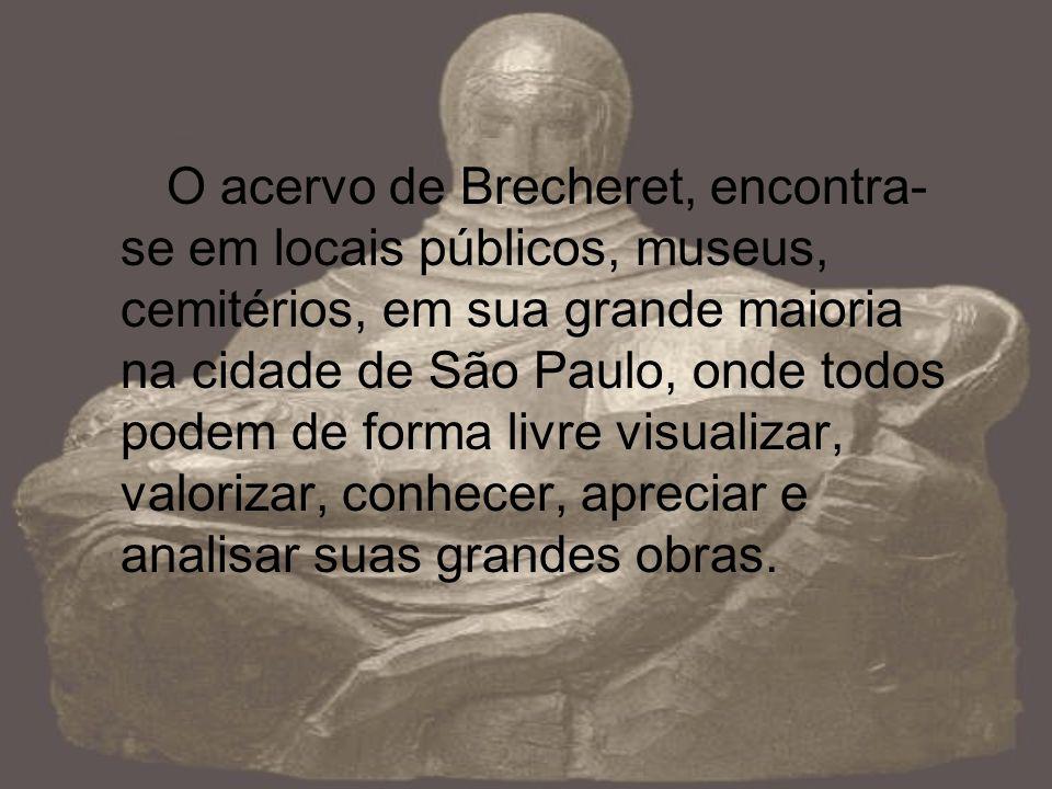 O acervo de Brecheret, encontra-se em locais públicos, museus, cemitérios, em sua grande maioria na cidade de São Paulo, onde todos podem de forma livre visualizar, valorizar, conhecer, apreciar e analisar suas grandes obras.