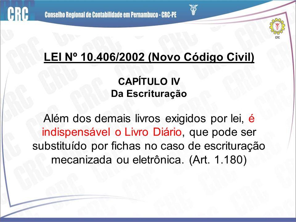 LEI Nº 10.406/2002 (Novo Código Civil) CAPÍTULO IV Da Escrituração Além dos demais livros exigidos por lei, é indispensável o Livro Diário, que pode ser substituído por fichas no caso de escrituração mecanizada ou eletrônica.
