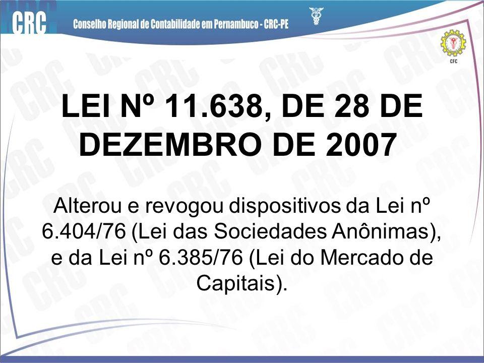 LEI Nº 11.638, DE 28 DE DEZEMBRO DE 2007 Alterou e revogou dispositivos da Lei nº 6.404/76 (Lei das Sociedades Anônimas), e da Lei nº 6.385/76 (Lei do Mercado de Capitais).