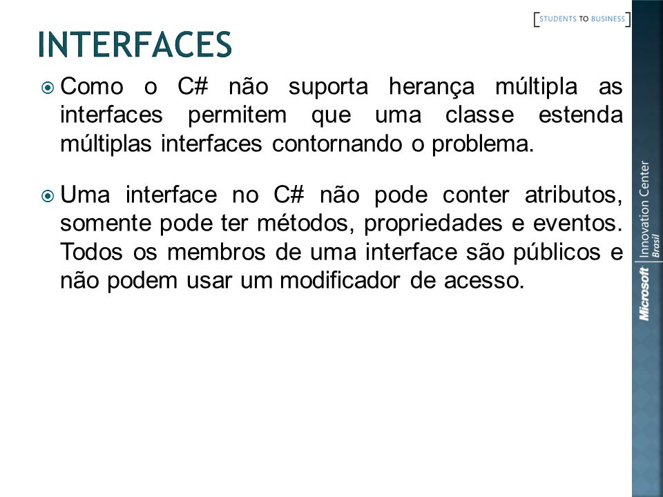 Interfaces Como o C# não suporta herança múltipla as interfaces permitem que uma classe estenda múltiplas interfaces contornando o problema.