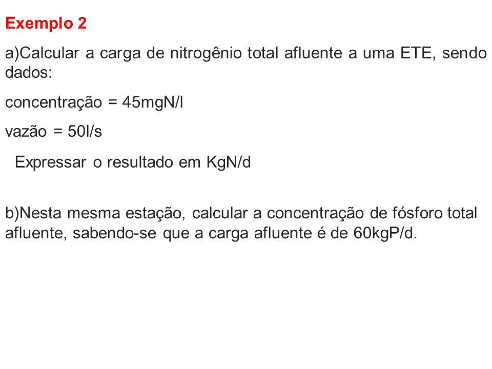 Exemplo 2 a)Calcular a carga de nitrogênio total afluente a uma ETE, sendo dados: concentração = 45mgN/l.