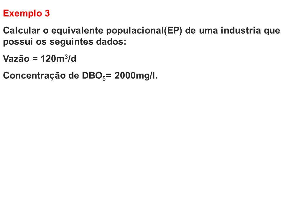 Exemplo 3 Calcular o equivalente populacional(EP) de uma industria que possui os seguintes dados: Vazão = 120m3/d.