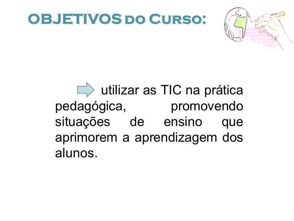 OBJETIVOS do Curso: utilizar as TIC na prática pedagógica, promovendo situações de ensino que aprimorem a aprendizagem dos alunos.