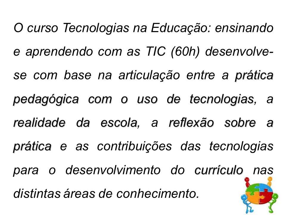 O curso Tecnologias na Educação: ensinando e aprendendo com as TIC (60h) desenvolve- se com base na articulação entre a prática pedagógica com o uso de tecnologias, a realidade da escola, a reflexão sobre a prática e as contribuições das tecnologias para o desenvolvimento do currículo nas distintas áreas de conhecimento.