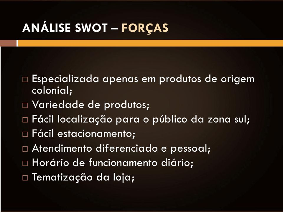 ANÁLISE SWOT – FORÇAS Especializada apenas em produtos de origem colonial; Variedade de produtos;