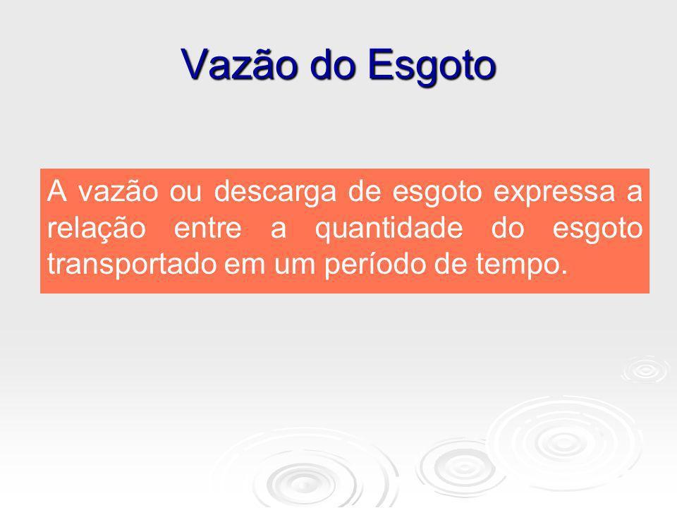 Vazão do Esgoto A vazão ou descarga de esgoto expressa a relação entre a quantidade do esgoto transportado em um período de tempo.