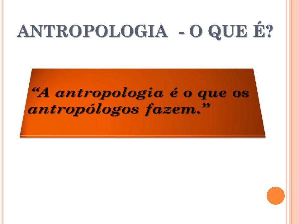 ANTROPOLOGIA - O QUE É A antropologia é o que os antropólogos fazem.