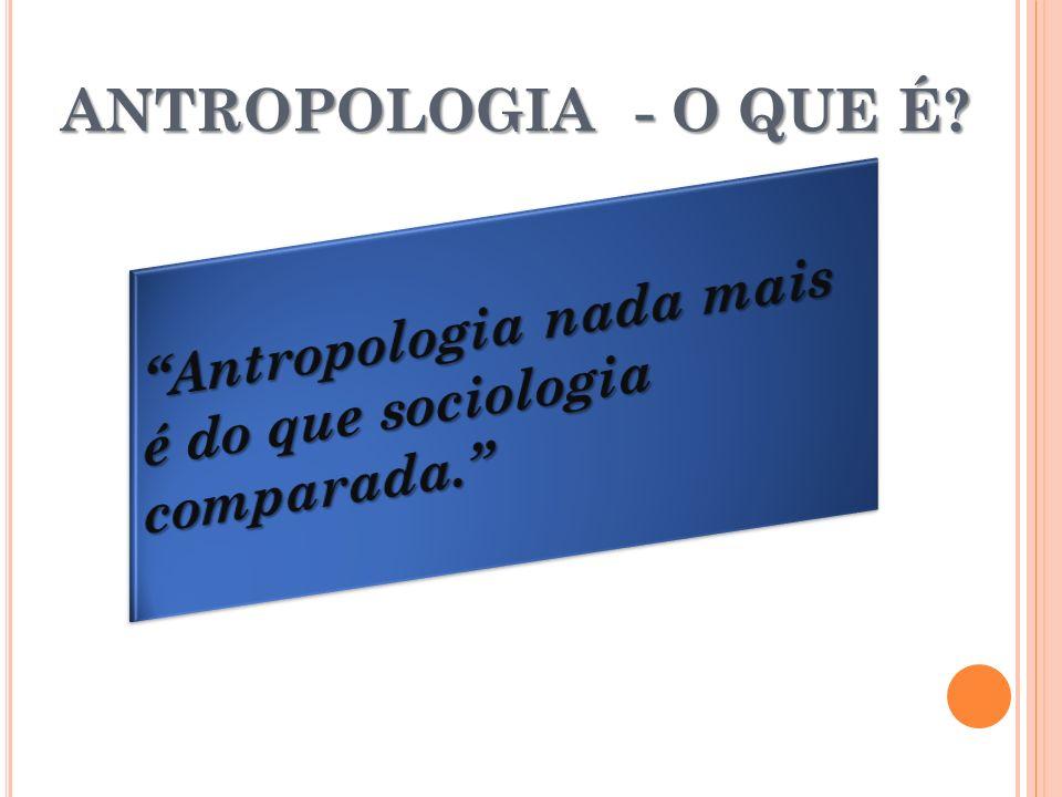 ANTROPOLOGIA - O QUE É Antropologia nada mais é do que sociologia comparada.