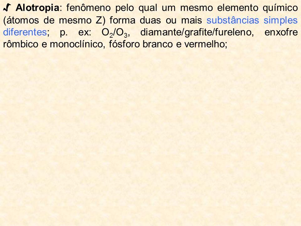 √ Alotropia: fenômeno pelo qual um mesmo elemento químico (átomos de mesmo Z) forma duas ou mais substâncias simples diferentes; p.